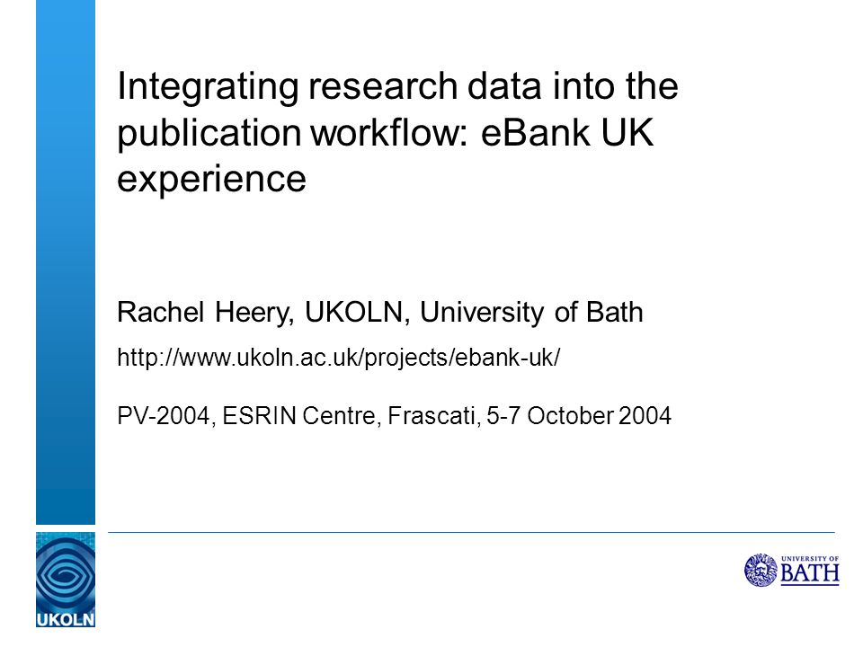 Integrating research data into the publication workflow: eBank UK experience Rachel Heery, UKOLN, University of Bath http://www.ukoln.ac.uk/projects/ebank-uk/ PV-2004, ESRIN Centre, Frascati, 5-7 October 2004