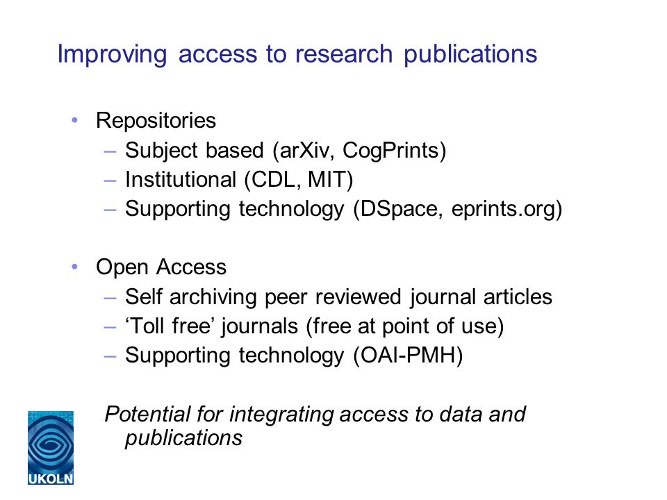 Improving access to research publications Repositories –Subject based (arXiv, CogPrints) –Institutional (CDL, MIT) –Supporting technology (DSpace, eprints.org) Open Access –Self archiving peer reviewed journal articles –Toll free journals (free at point of use) –Supporting technology (OAI-PMH) Potential for integrating access to data and publications