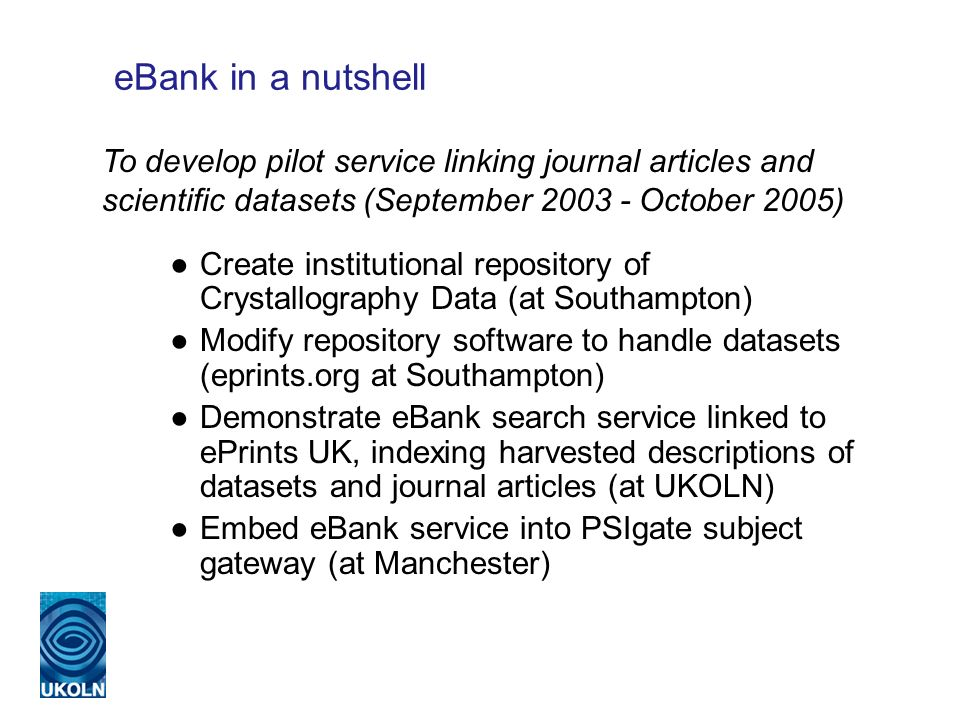 eBank in a nutshell Create institutional repository of Crystallography Data (at Southampton) Modify repository software to handle datasets (eprints.org at Southampton) Demonstrate eBank search service linked to ePrints UK, indexing harvested descriptions of datasets and journal articles (at UKOLN) Embed eBank service into PSIgate subject gateway (at Manchester) To develop pilot service linking journal articles and scientific datasets (September 2003 - October 2005)