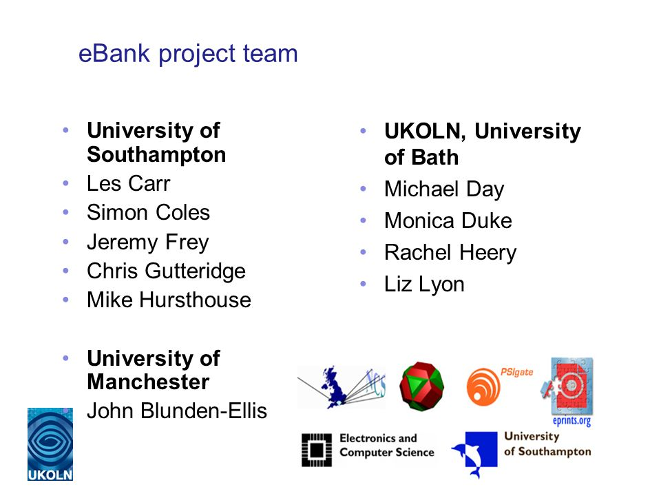 eBank project team UKOLN, University of Bath Michael Day Monica Duke Rachel Heery Liz Lyon University of Southampton Les Carr Simon Coles Jeremy Frey Chris Gutteridge Mike Hursthouse University of Manchester John Blunden-Ellis