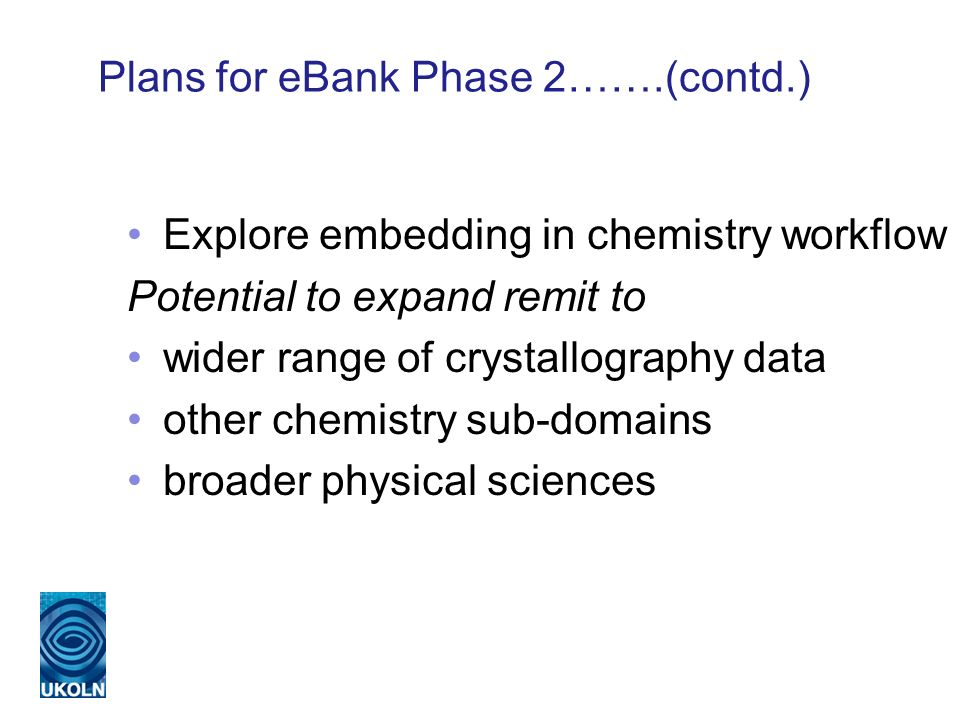 Plans for eBank Phase 2…….(contd.) Explore embedding in chemistry workflow Potential to expand remit to wider range of crystallography data other chemistry sub-domains broader physical sciences