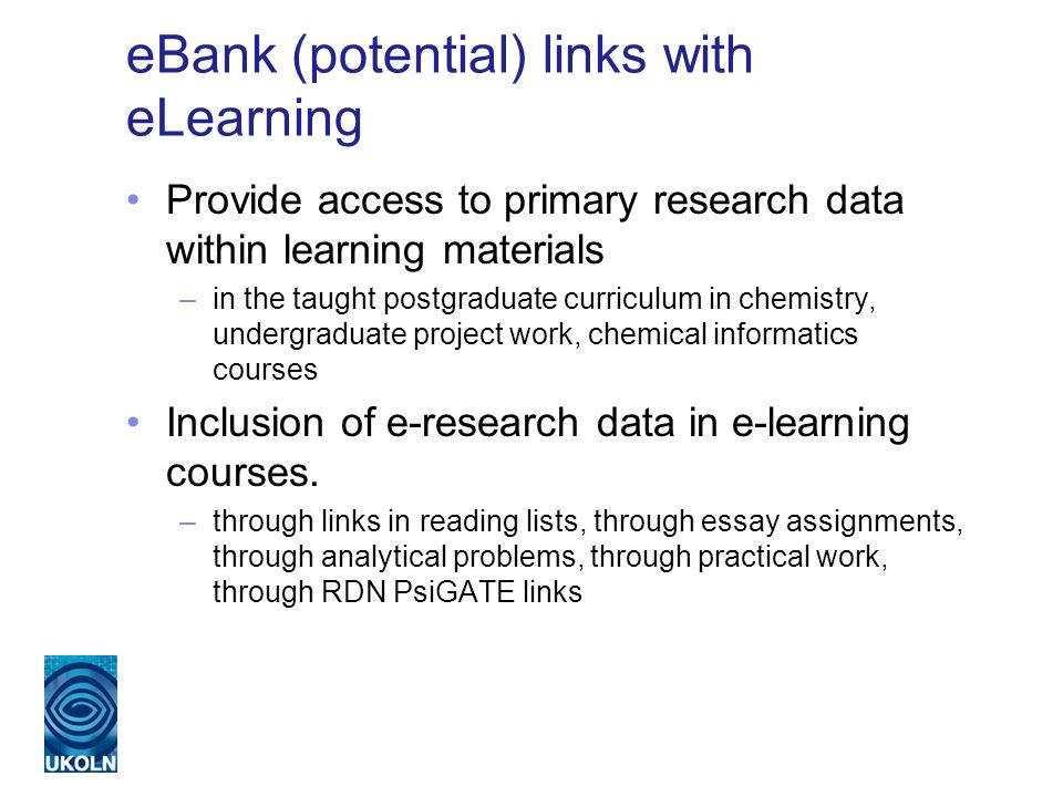 eBank (potential) links with eLearning Provide access to primary research data within learning materials –in the taught postgraduate curriculum in chemistry, undergraduate project work, chemical informatics courses Inclusion of e-research data in e-learning courses.