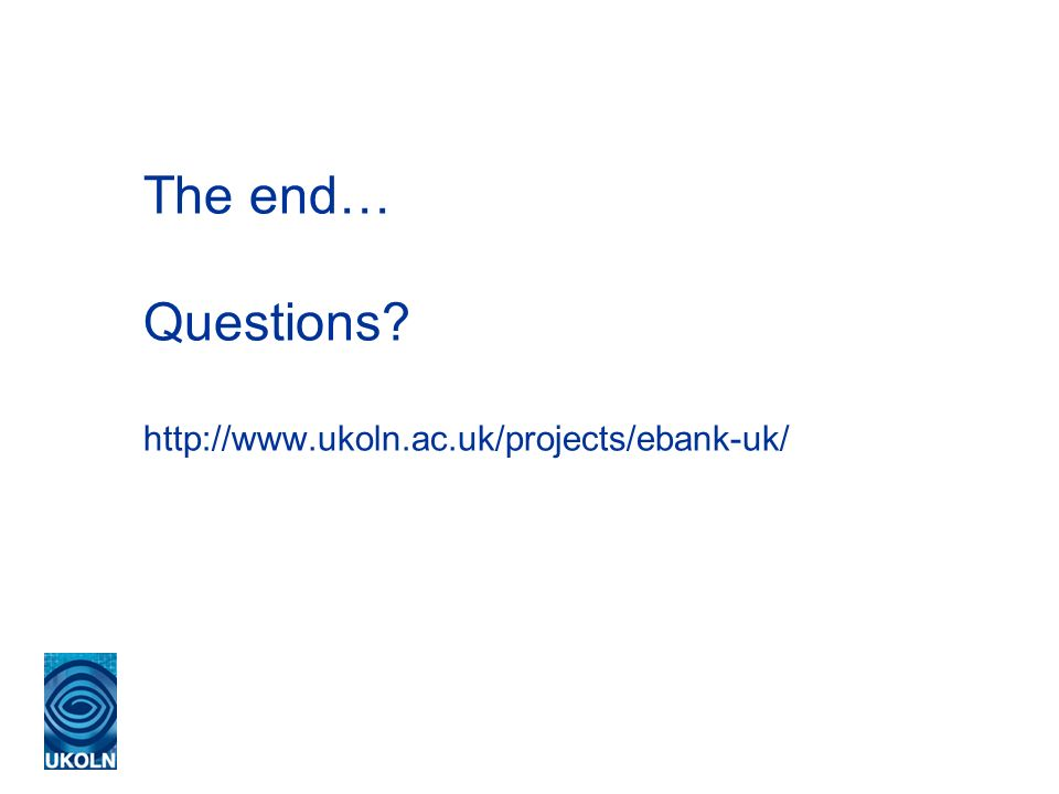 The end… Questions http://www.ukoln.ac.uk/projects/ebank-uk/