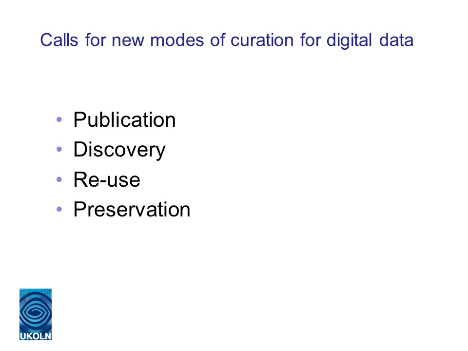 Calls for new modes of curation for digital data Publication Discovery Re-use Preservation