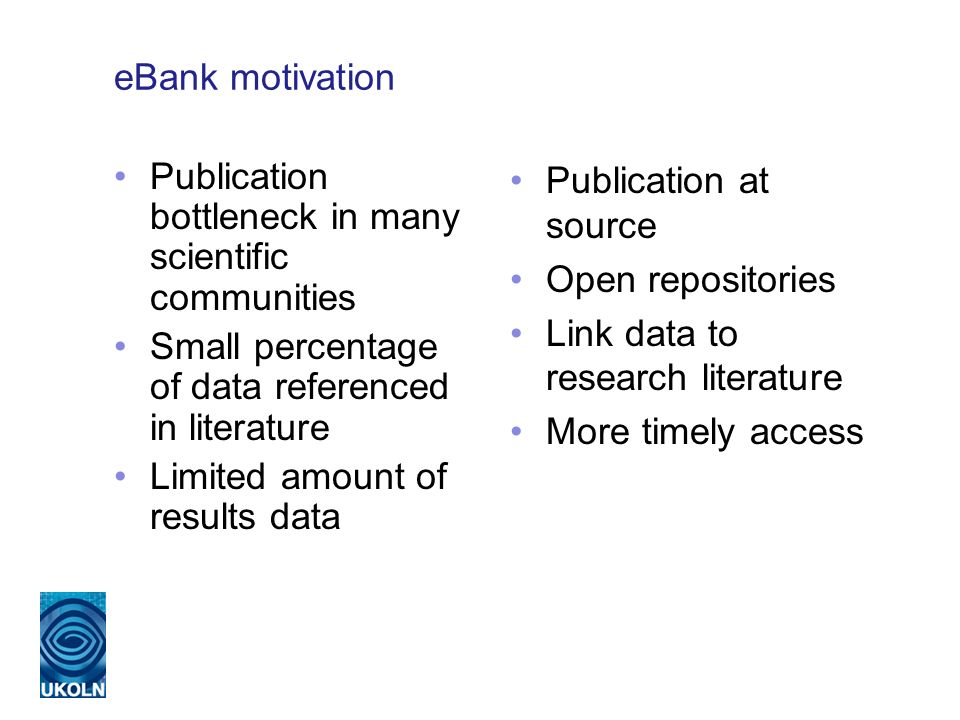 eBank motivation Publication bottleneck in many scientific communities Small percentage of data referenced in literature Limited amount of results data Publication at source Open repositories Link data to research literature More timely access