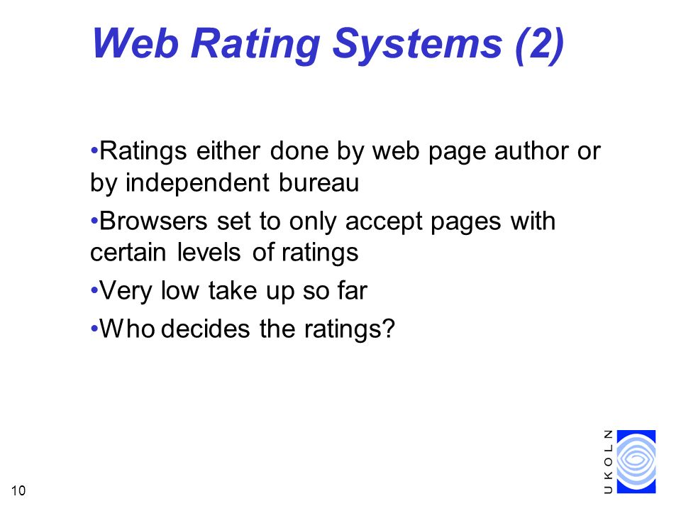 10 Web Rating Systems (2) Ratings either done by web page author or by independent bureau Browsers set to only accept pages with certain levels of ratings Very low take up so far Who decides the ratings?