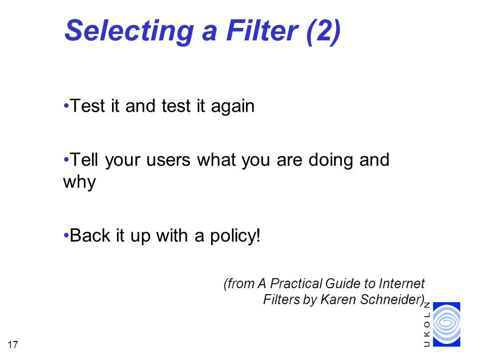 17 Selecting a Filter (2) Test it and test it again Tell your users what you are doing and why Back it up with a policy.