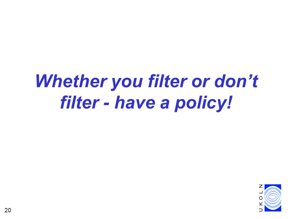 20 Whether you filter or dont filter - have a policy!