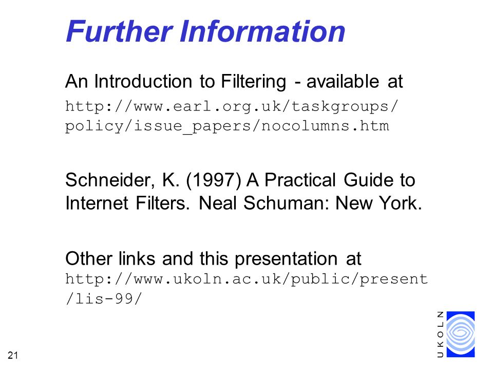 21 Further Information An Introduction to Filtering - available at http://www.earl.org.uk/taskgroups/ policy/issue_papers/nocolumns.htm Schneider, K.