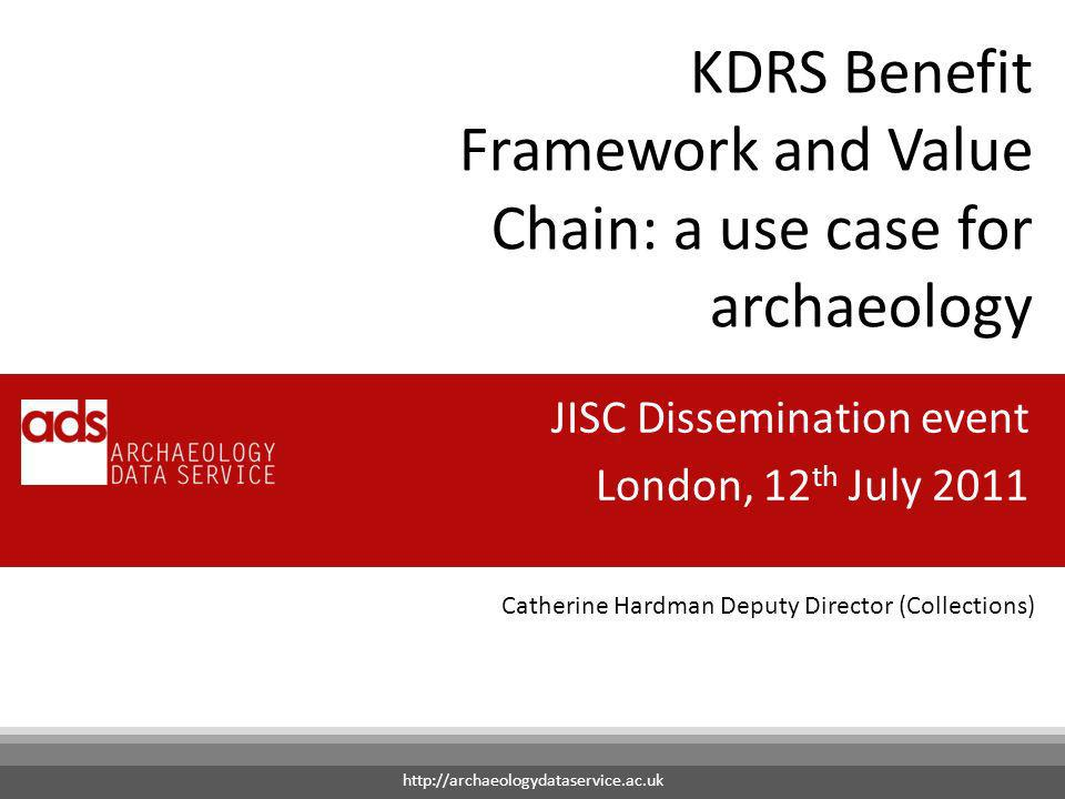 Catherine Hardman Deputy Director (Collections) KDRS Benefit Framework and Value Chain: a use case for archaeology JISC Dissemination event London, 12 th July 2011 http://archaeologydataservice.ac.uk