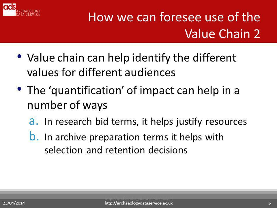 23/04/2014http://archaeologydataservice.ac.uk6 Value chain can help identify the different values for different audiences The quantification of impact can help in a number of ways a.
