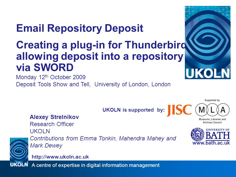 A centre of expertise in digital information management    Repository Deposit Creating a plug-in for Thunderbird allowing deposit into a repository via SWORD Monday 12 th October 2009 Deposit Tools Show and Tell, University of London, London   UKOLN is supported by: Alexey Strelnikov Research Officer UKOLN Contributions from Emma Tonkin, Mahendra Mahey and Mark Dewey