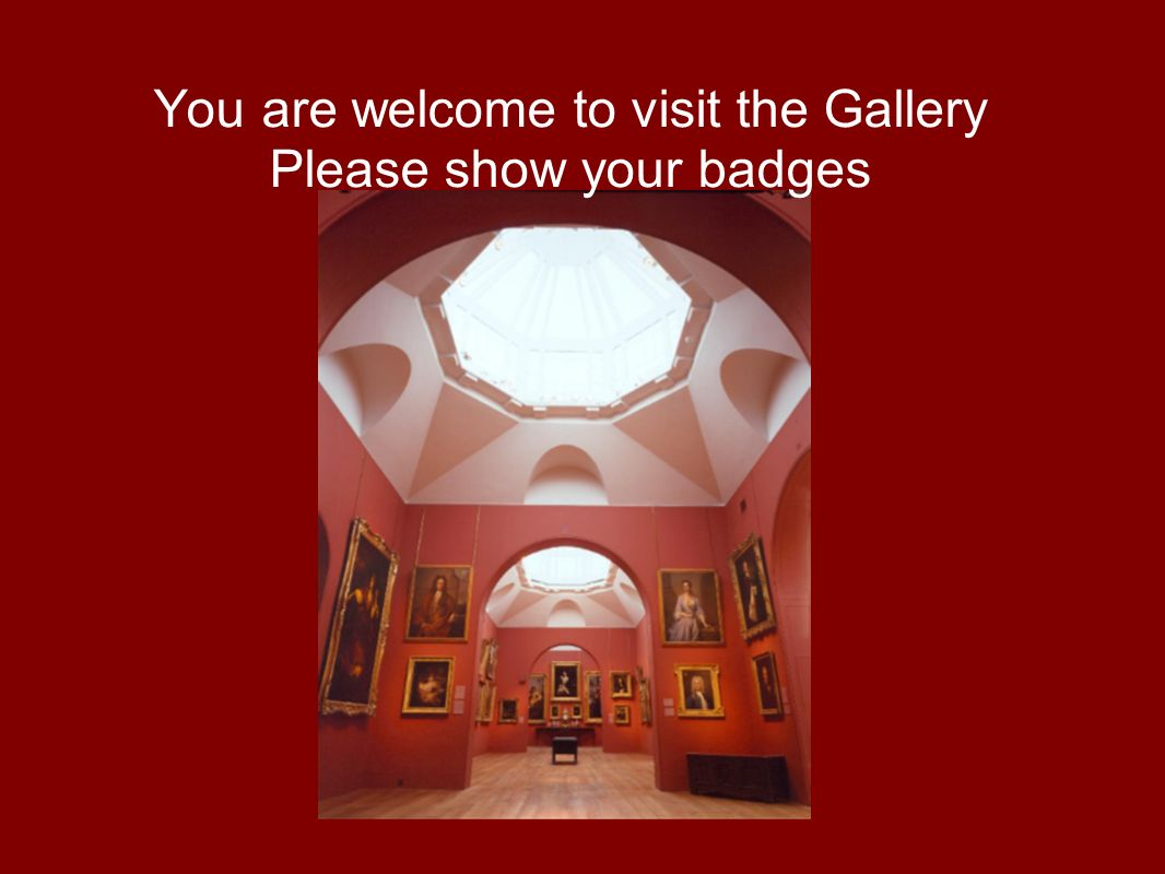 You are welcome to visit the Gallery Please show your badges