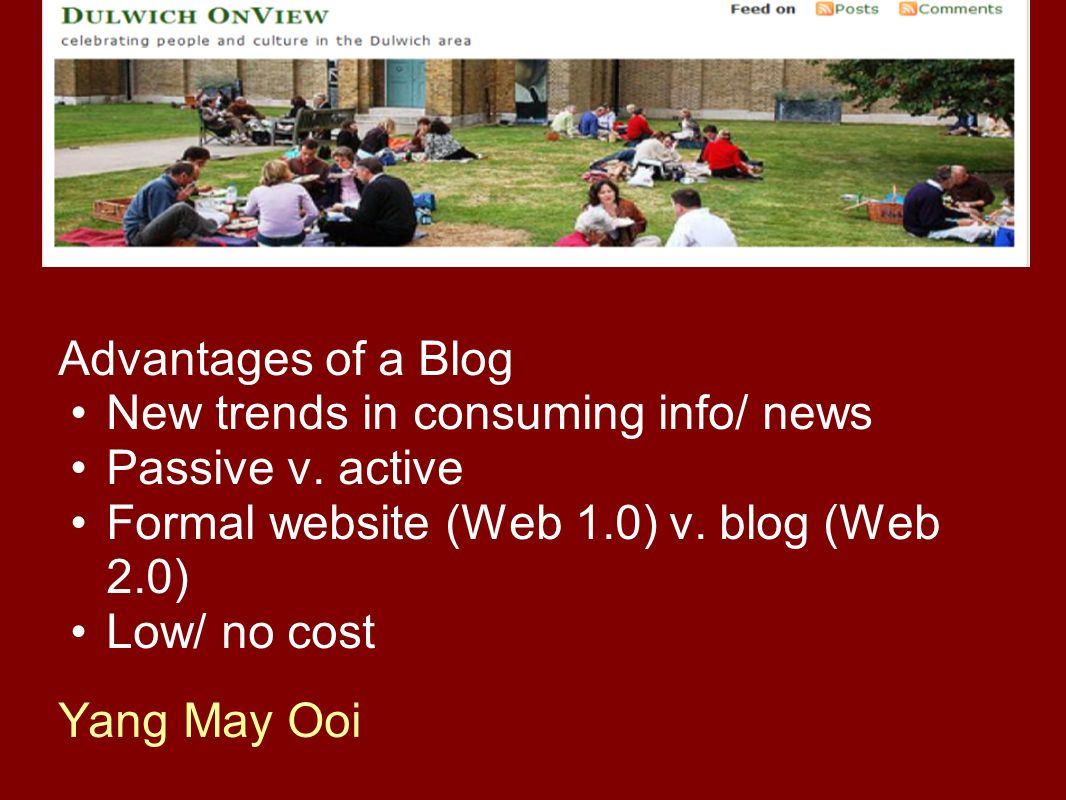Advantages of a Blog New trends in consuming info/ news Passive v. active Formal website (Web 1.0) v. blog (Web 2.0) Low/ no cost Yang May Ooi