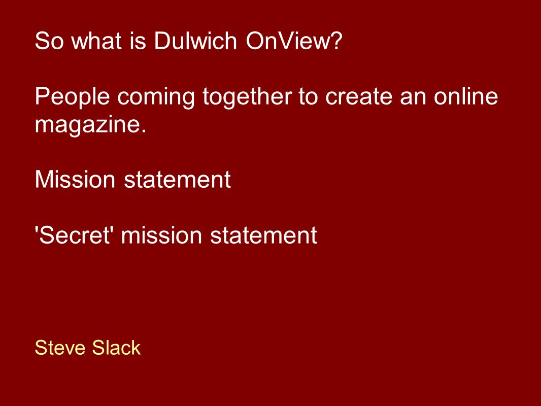 So what is Dulwich OnView.People coming together to create an online magazine.