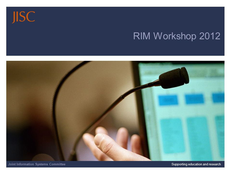 Joint Information Systems Committee 23/04/2014 | Supporting education and research | Slide 1 RIM Workshop 2012 Joint Information Systems CommitteeSupporting education and research