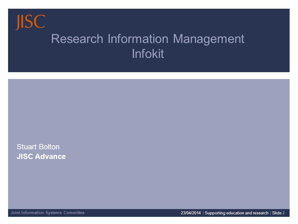 Joint Information Systems Committee Research Information Management Infokit Stuart Bolton JISC Advance 23/04/2014 | Supporting education and research | Slide 2