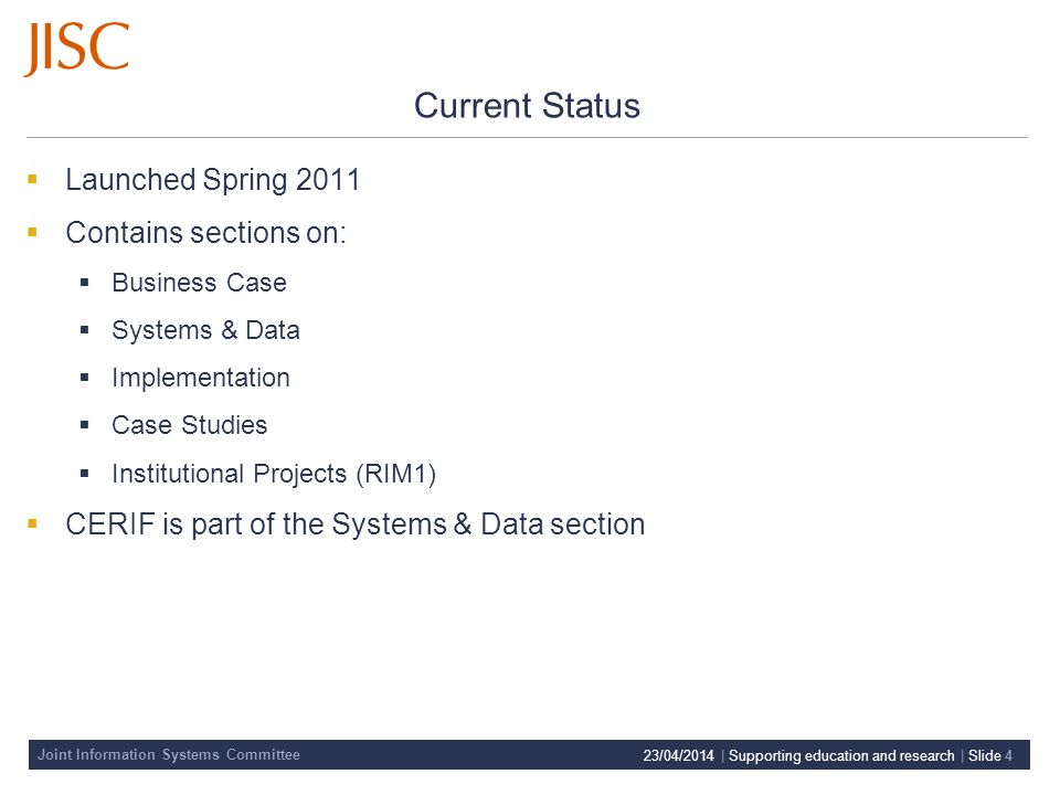 Joint Information Systems Committee Current Status Launched Spring 2011 Contains sections on: Business Case Systems & Data Implementation Case Studies Institutional Projects (RIM1) CERIF is part of the Systems & Data section 23/04/2014 | Supporting education and research | Slide 4