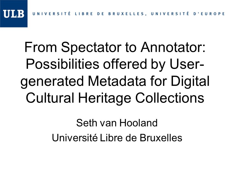 From Spectator to Annotator: Possibilities offered by User- generated Metadata for Digital Cultural Heritage Collections Seth van Hooland Université Libre de Bruxelles