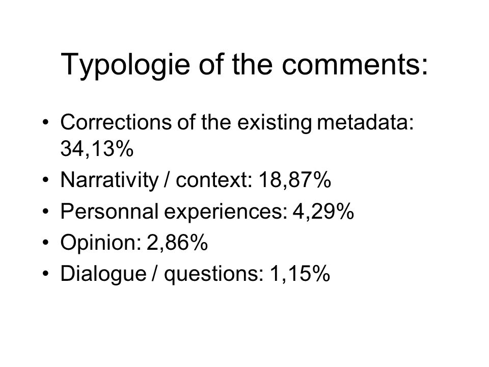 Typologie of the comments: Corrections of the existing metadata: 34,13% Narrativity / context: 18,87% Personnal experiences: 4,29% Opinion: 2,86% Dialogue / questions: 1,15%