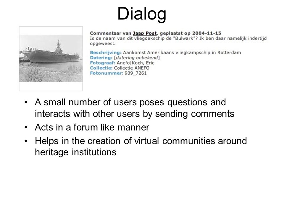 Dialog A small number of users poses questions and interacts with other users by sending comments Acts in a forum like manner Helps in the creation of virtual communities around heritage institutions
