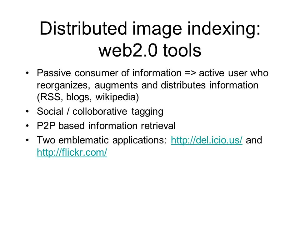 Distributed image indexing: web2.0 tools Passive consumer of information => active user who reorganizes, augments and distributes information (RSS, blogs, wikipedia) Social / colloborative tagging P2P based information retrieval Two emblematic applications: http://del.icio.us/ and http://flickr.com/http://del.icio.us/ http://flickr.com/