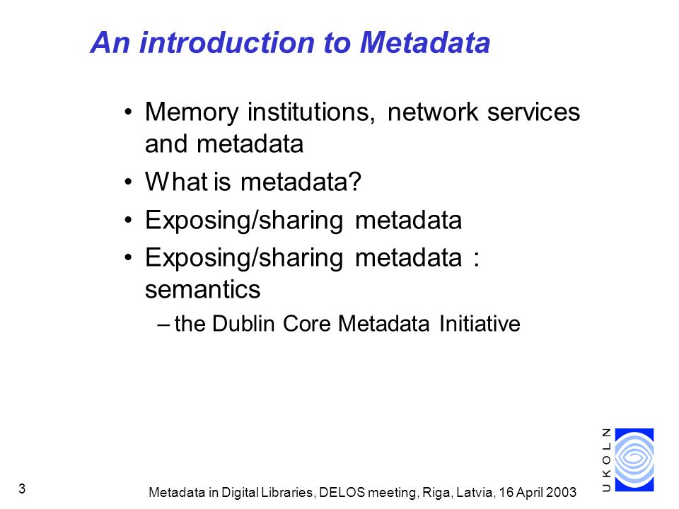Metadata in Digital Libraries, DELOS meeting, Riga, Latvia, 16 April 2003 34 Standardisation of Dublin Core CEN Workshop Agreement (EU) 2000: Dublin Core elements endorsed as CWA13874 Usage guidelines for European industry NISO Z39.85 (USA) 2001: National Information Standards Organization, an ANSI affiliate ISO 2002: Dublin Core Metadata Element Set approved as ISO 15836