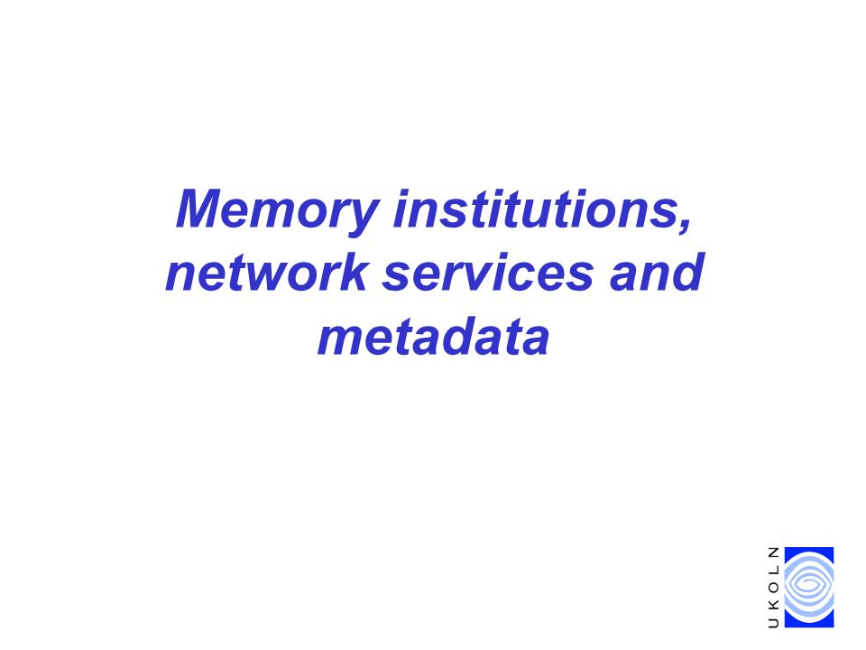 Metadata in Digital Libraries, DELOS meeting, Riga, Latvia, 16 April 2003 5 Memory institutions Museums, libraries and archivesoften called memory institutionsare trusted organizations that collectively document the entire range of human experience and expression.