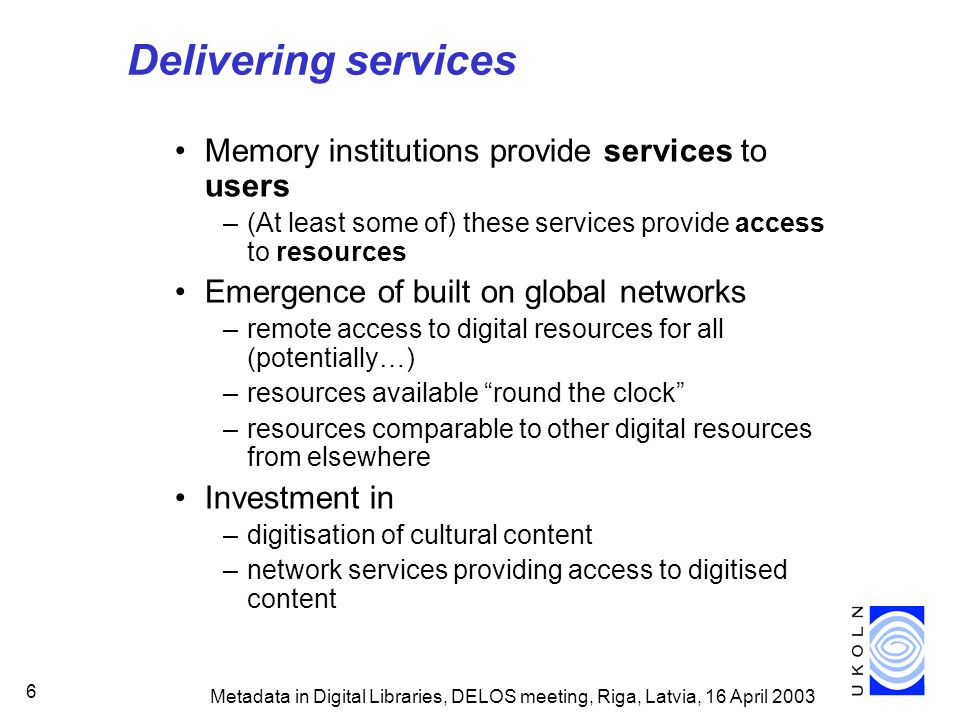 Metadata in Digital Libraries, DELOS meeting, Riga, Latvia, 16 April 2003 7 Delivering services Potential for new types of service –digital libraries, virtual museums etc –integrated access to resources from multiple remote content providers –services defined by theme/subject/activity/audience etc, not by location/source –packaging and re-purposing of content –user-oriented rather than provider-oriented Changing user expectations –user wants information relevant to task/activity –may see structural/organisational boundaries of content providers as unimportant.