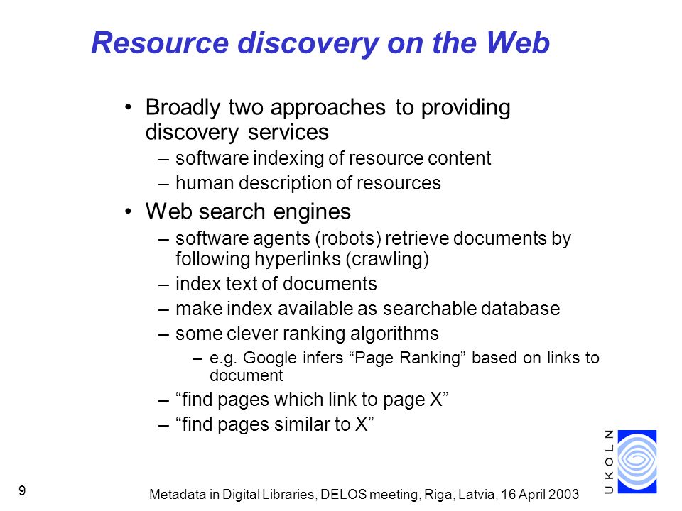 Metadata in Digital Libraries, DELOS meeting, Riga, Latvia, 16 April 2003 30 Introducing the Dublin Core Initiative to improve resource discovery on Web –not for complex resource description –based on description of simple document- like objects –extended to other classes of resource International, cross-disciplinary consensus on simple element set –15 elements –all optional –all repeatable http://dublincore.org/