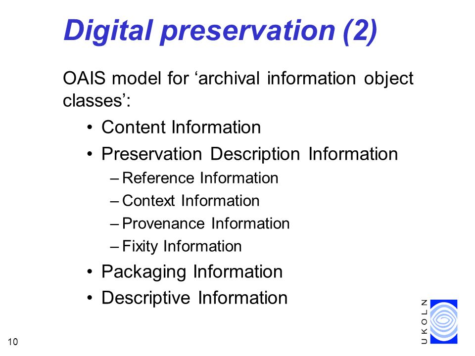 10 Digital preservation (2) OAIS model for archival information object classes: Content Information Preservation Description Information –Reference In