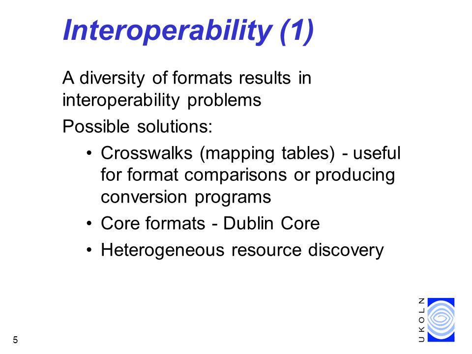 5 Interoperability (1) A diversity of formats results in interoperability problems Possible solutions: Crosswalks (mapping tables) - useful for format