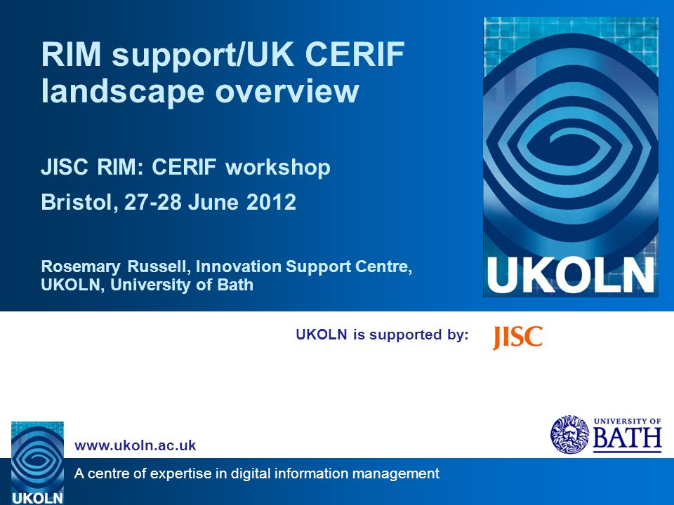 A centre of expertise in digital information management www.ukoln.ac.uk JISC Innovation Support Centre at UKOLN Includes support for JISC Research Information Management Programme eg –workshops liaison with euroCRIS –supporting documentation for JISC Calls –project syntheses –blog posts –CERIF resources –landscape studies
