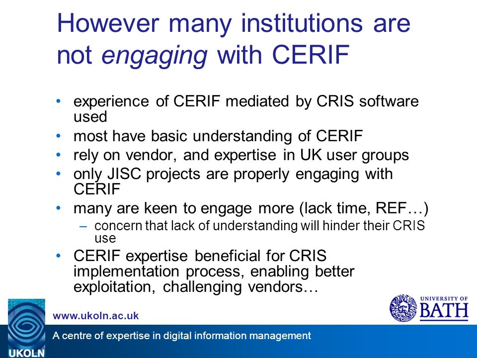 A centre of expertise in digital information management www.ukoln.ac.uk However many institutions are not engaging with CERIF experience of CERIF mediated by CRIS software used most have basic understanding of CERIF rely on vendor, and expertise in UK user groups only JISC projects are properly engaging with CERIF many are keen to engage more (lack time, REF…) –concern that lack of understanding will hinder their CRIS use CERIF expertise beneficial for CRIS implementation process, enabling better exploitation, challenging vendors…