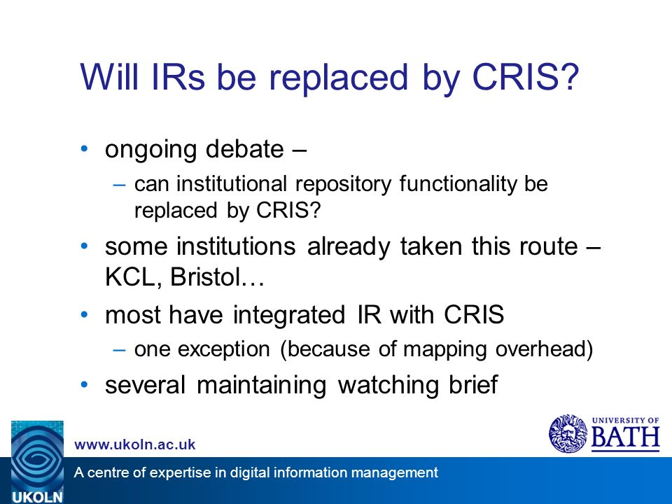 A centre of expertise in digital information management www.ukoln.ac.uk Will IRs be replaced by CRIS.