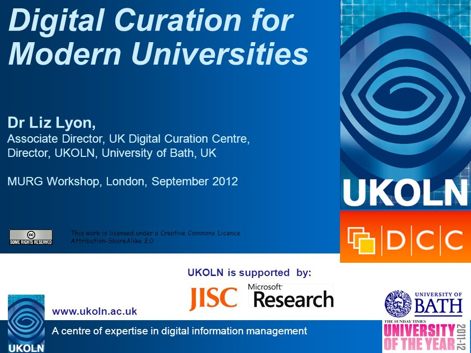 A centre of expertise in digital information management www.ukoln.ac.uk UKOLN is supported by: Digital Curation for Modern Universities Dr Liz Lyon, A