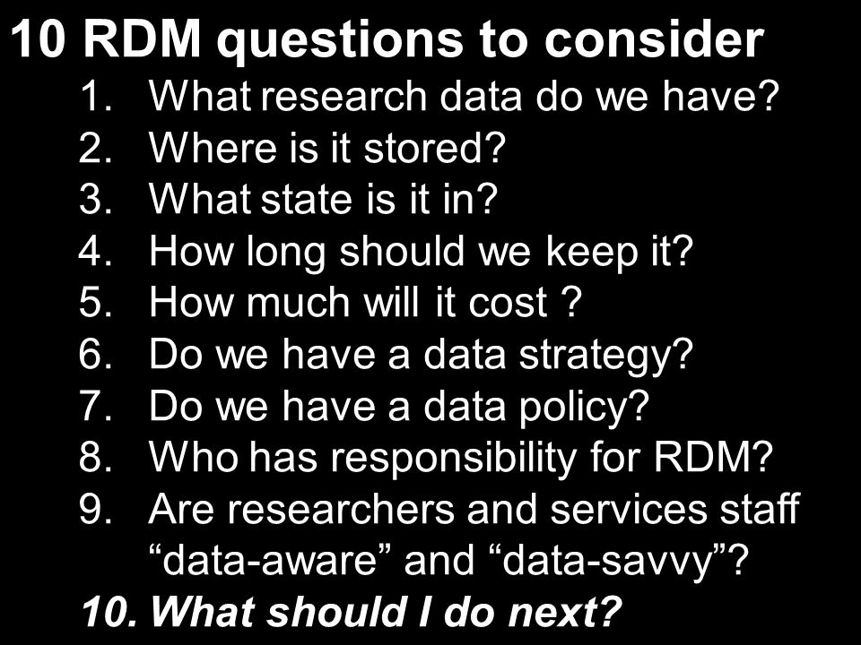 10 RDM questions to consider 1.What research data do we have? 2.Where is it stored? 3.What state is it in? 4.How long should we keep it? 5.How much wi