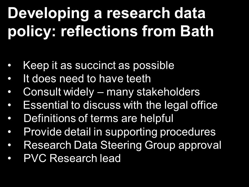 Developing a research data policy: reflections from Bath Keep it as succinct as possible It does need to have teeth Consult widely – many stakeholders