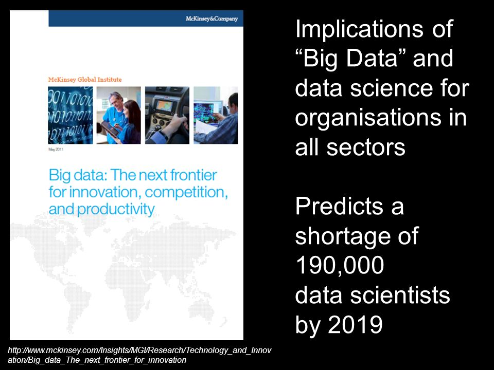 Implications of Big Data and data science for organisations in all sectors Predicts a shortage of 190,000 data scientists by 2019 http://www.mckinsey.