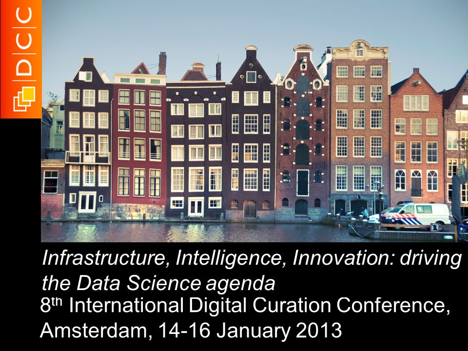 8 th International Digital Curation Conference, Amsterdam, 14-16 January 2013 Infrastructure, Intelligence, Innovation: driving the Data Science agend