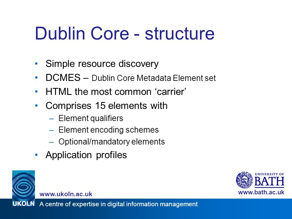 A centre of expertise in digital information management www.ukoln.ac.uk www.bath.ac.uk Dublin Core - structure Simple resource discovery DCMES – Dublin Core Metadata Element set HTML the most common carrier Comprises 15 elements with –Element qualifiers –Element encoding schemes –Optional/mandatory elements Application profiles
