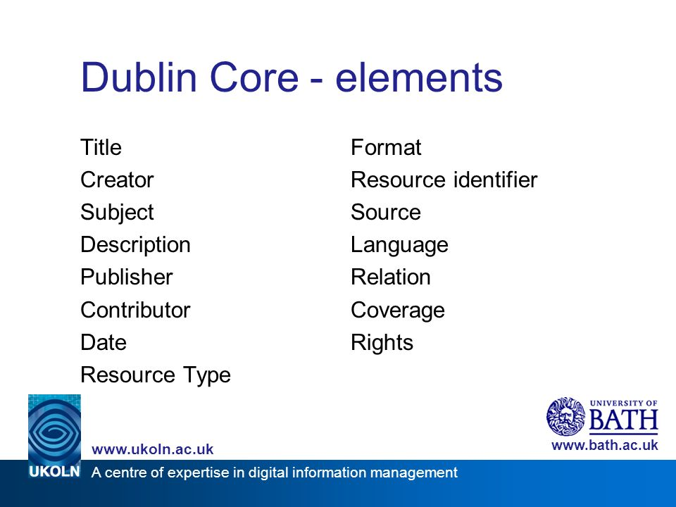 A centre of expertise in digital information management www.ukoln.ac.uk www.bath.ac.uk Dublin Core - elements TitleFormat CreatorResource identifier SubjectSource DescriptionLanguage PublisherRelation ContributorCoverage DateRights Resource Type