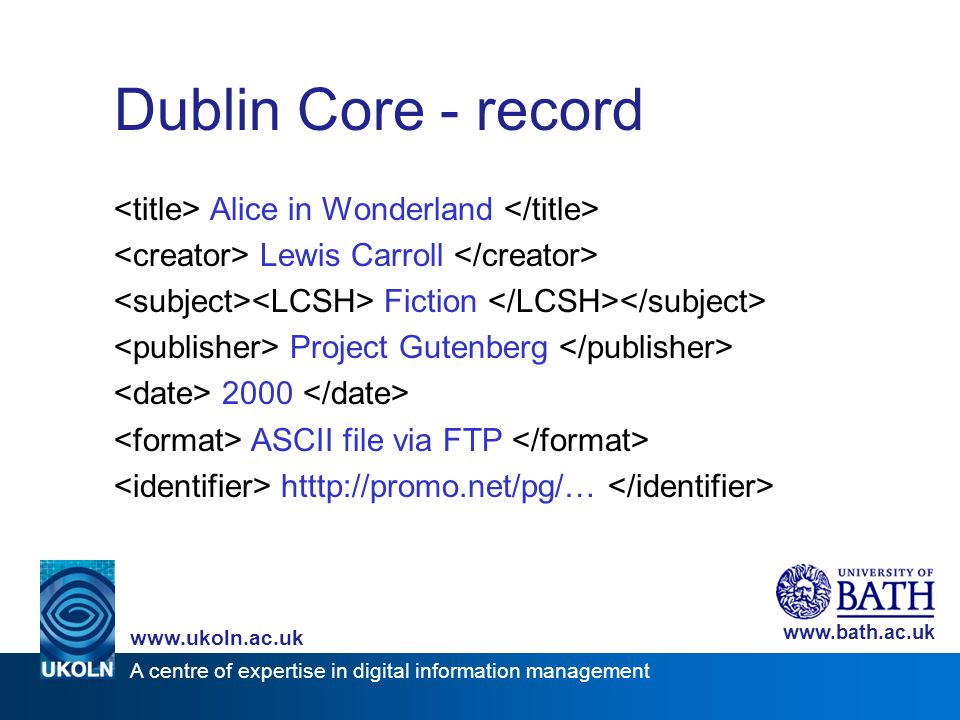 A centre of expertise in digital information management www.ukoln.ac.uk www.bath.ac.uk Dublin Core - record Alice in Wonderland Lewis Carroll Fiction Project Gutenberg 2000 ASCII file via FTP htttp://promo.net/pg/…