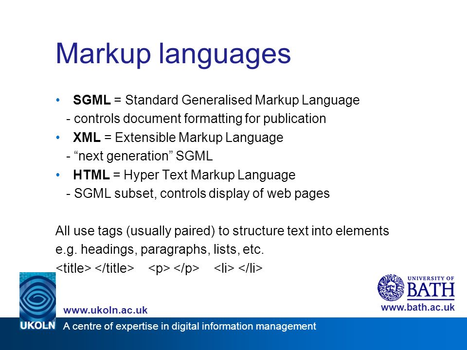A centre of expertise in digital information management www.ukoln.ac.uk www.bath.ac.uk Markup languages SGML = Standard Generalised Markup Language - controls document formatting for publication XML = Extensible Markup Language - next generation SGML HTML = Hyper Text Markup Language - SGML subset, controls display of web pages All use tags (usually paired) to structure text into elements e.g.