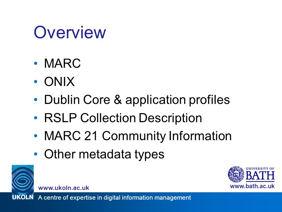A centre of expertise in digital information management www.ukoln.ac.uk www.bath.ac.uk Overview MARC ONIX Dublin Core & application profiles RSLP Collection Description MARC 21 Community Information Other metadata types