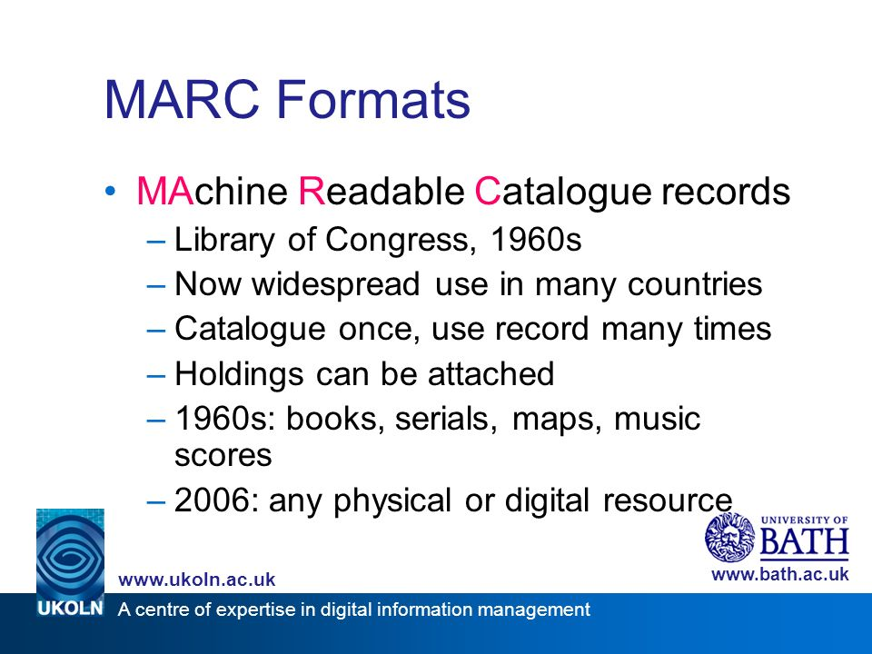 A centre of expertise in digital information management www.ukoln.ac.uk www.bath.ac.uk MARC Formats MAchine Readable Catalogue records –Library of Congress, 1960s –Now widespread use in many countries –Catalogue once, use record many times –Holdings can be attached –1960s: books, serials, maps, music scores –2006: any physical or digital resource