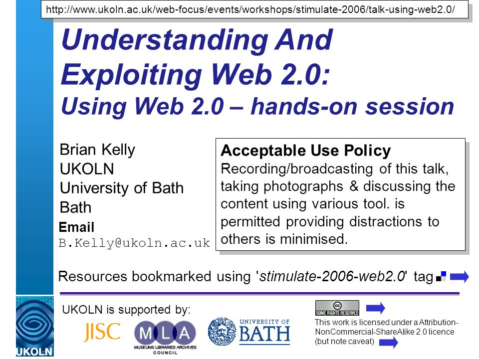 A centre of expertise in digital information managementwww.ukoln.ac.uk Understanding And Exploiting Web 2.0: Using Web 2.0 – hands-on session Brian Kelly UKOLN University of Bath Bath  UKOLN is supported by:   Acceptable Use Policy Recording/broadcasting of this talk, taking photographs & discussing the content using various tool.
