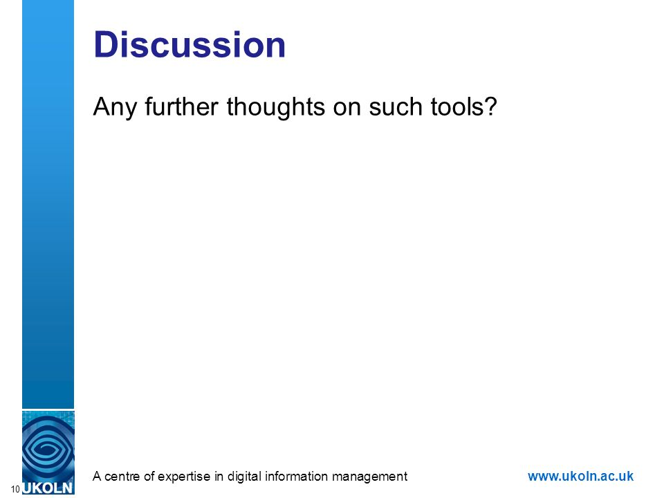 A centre of expertise in digital information managementwww.ukoln.ac.uk 10 Discussion Any further thoughts on such tools?