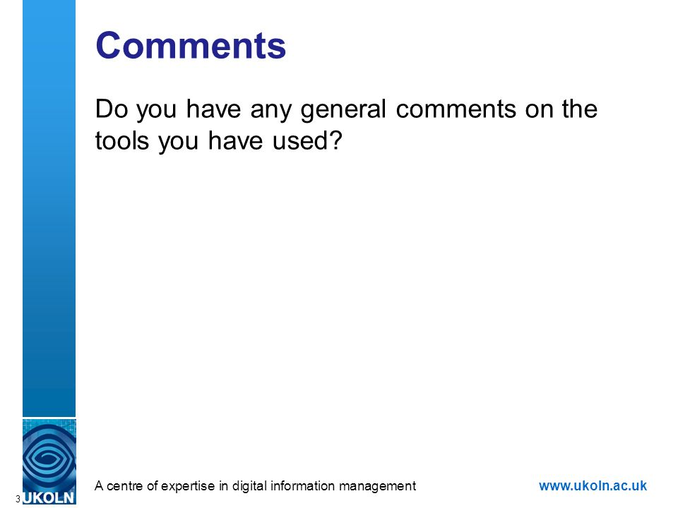 A centre of expertise in digital information managementwww.ukoln.ac.uk 3 Comments Do you have any general comments on the tools you have used?