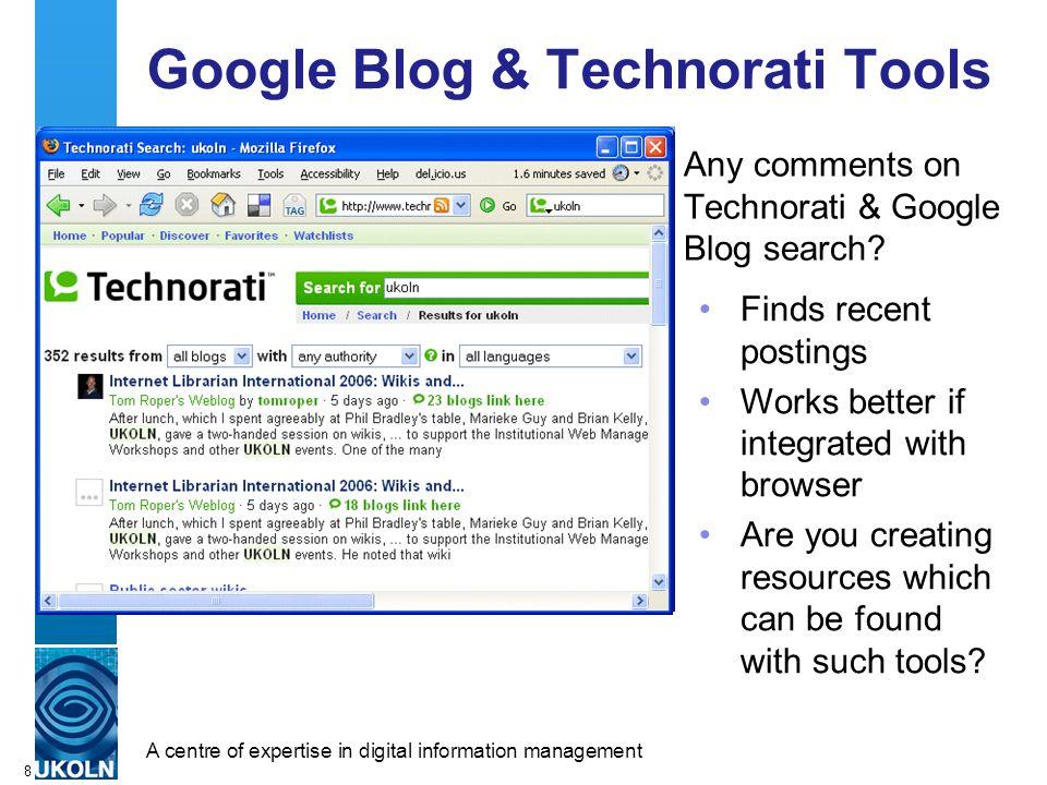 A centre of expertise in digital information managementwww.ukoln.ac.uk 8 Google Blog & Technorati Tools Any comments on Technorati & Google Blog searc